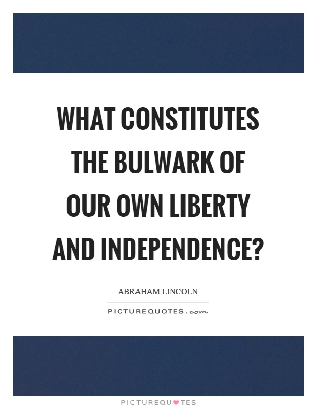 What constitutes the bulwark of our own liberty and independence? Picture Quote #1