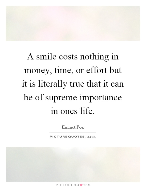 A smile costs nothing in money, time, or effort but it is literally true that it can be of supreme importance in ones life Picture Quote #1