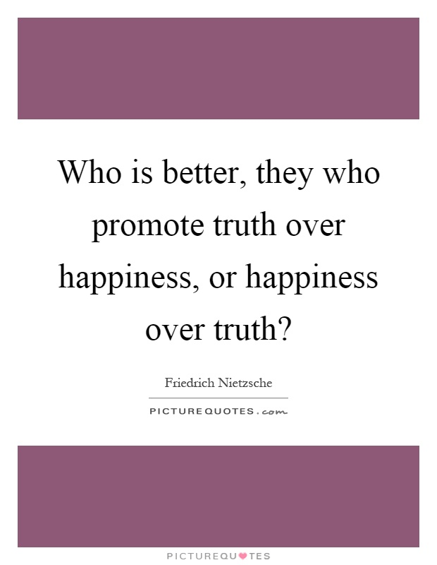 Who is better, they who promote truth over happiness, or happiness over truth? Picture Quote #1