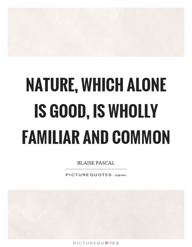 Nature, which alone is good, is wholly familiar and common Picture Quote #1