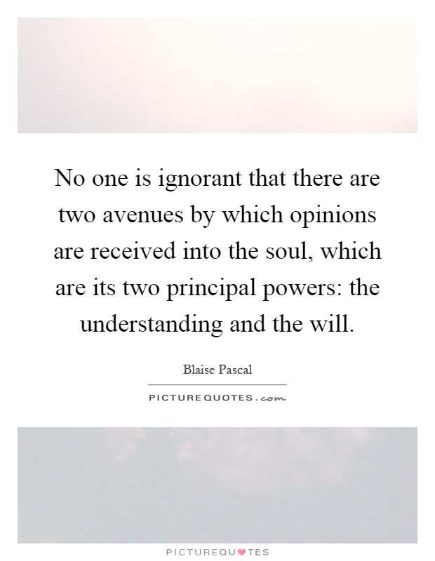 No one is ignorant that there are two avenues by which opinions are received into the soul, which are its two principal powers: the understanding and the will Picture Quote #1