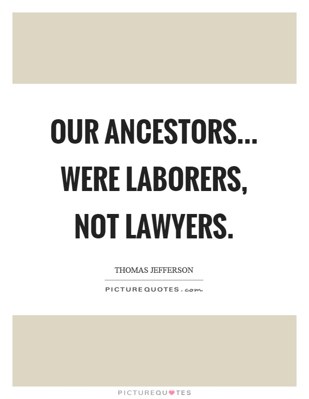 Our ancestors... were laborers, not lawyers Picture Quote #1