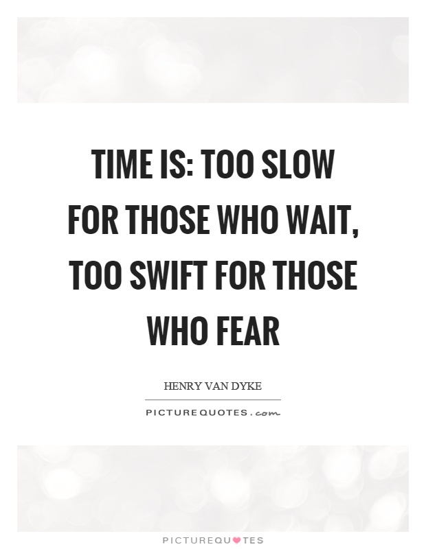 Time is: Too slow for those who wait, too swift for those who fear Picture Quote #1