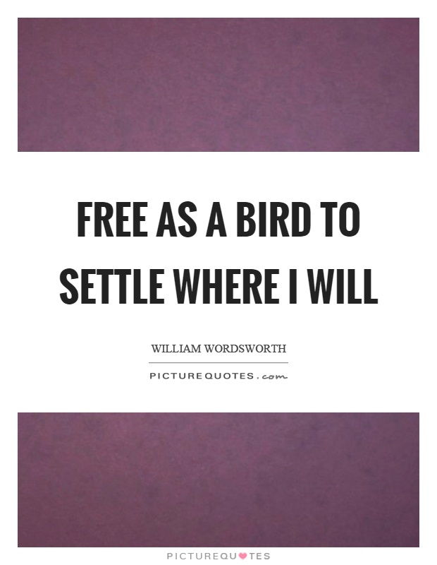 Free as a bird to settle where I will Picture Quote #1