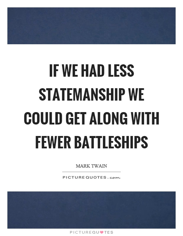 If we had less statemanship we could get along with fewer battleships Picture Quote #1