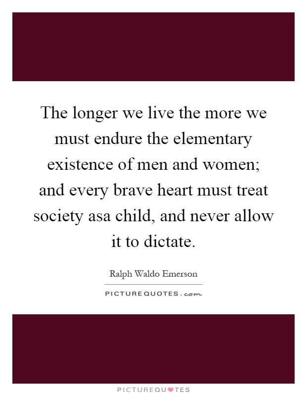 The longer we live the more we must endure the elementary existence of men and women; and every brave heart must treat society asa child, and never allow it to dictate Picture Quote #1