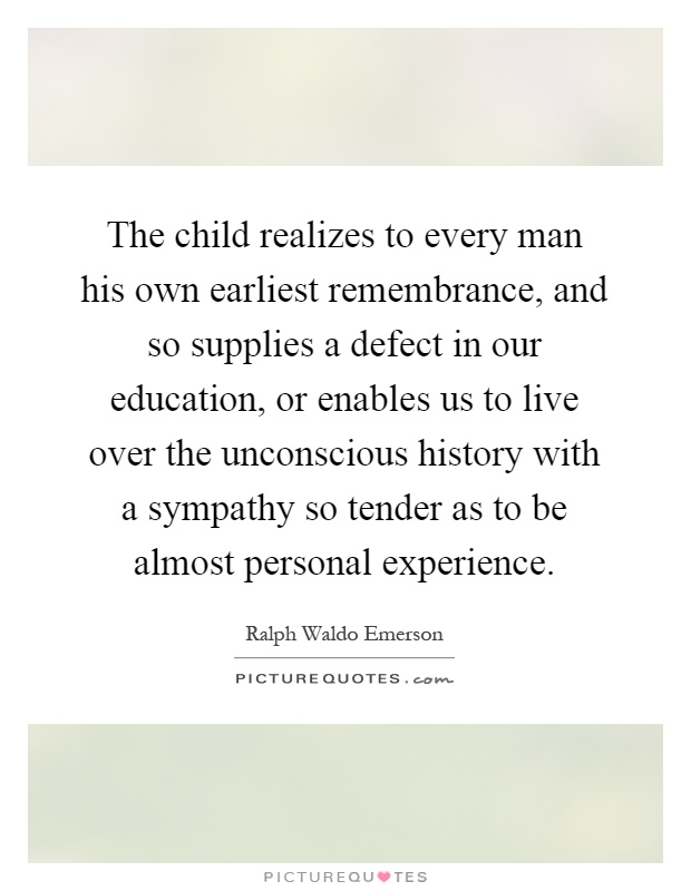 The child realizes to every man his own earliest remembrance, and so supplies a defect in our education, or enables us to live over the unconscious history with a sympathy so tender as to be almost personal experience Picture Quote #1