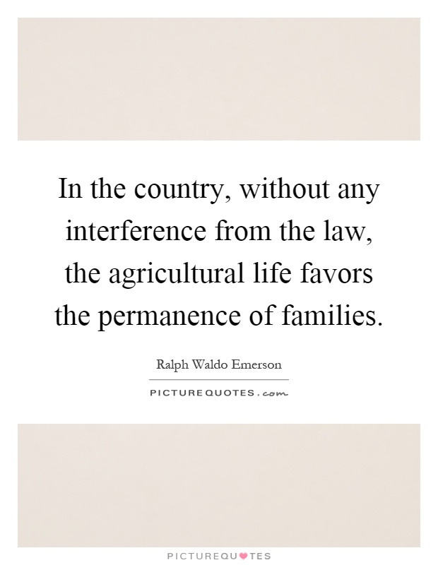 In the country, without any interference from the law, the agricultural life favors the permanence of families Picture Quote #1