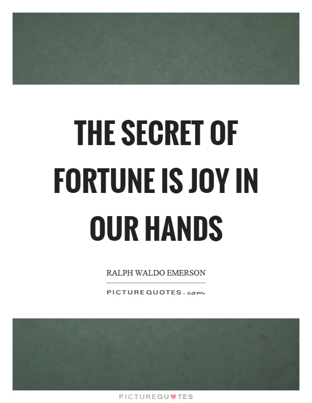 The secret of fortune is joy in our hands Picture Quote #1