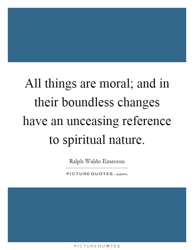 All things are moral; and in their boundless changes have an unceasing reference to spiritual nature Picture Quote #1