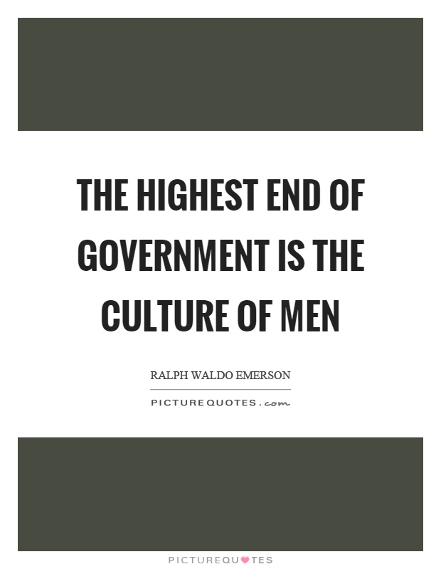 The highest end of government is the culture of men Picture Quote #1