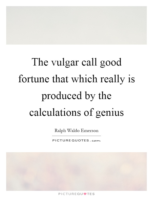 The vulgar call good fortune that which really is produced by the calculations of genius Picture Quote #1