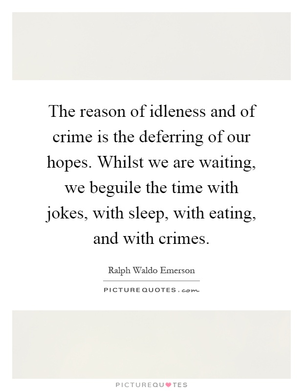 The reason of idleness and of crime is the deferring of our hopes. Whilst we are waiting, we beguile the time with jokes, with sleep, with eating, and with crimes Picture Quote #1