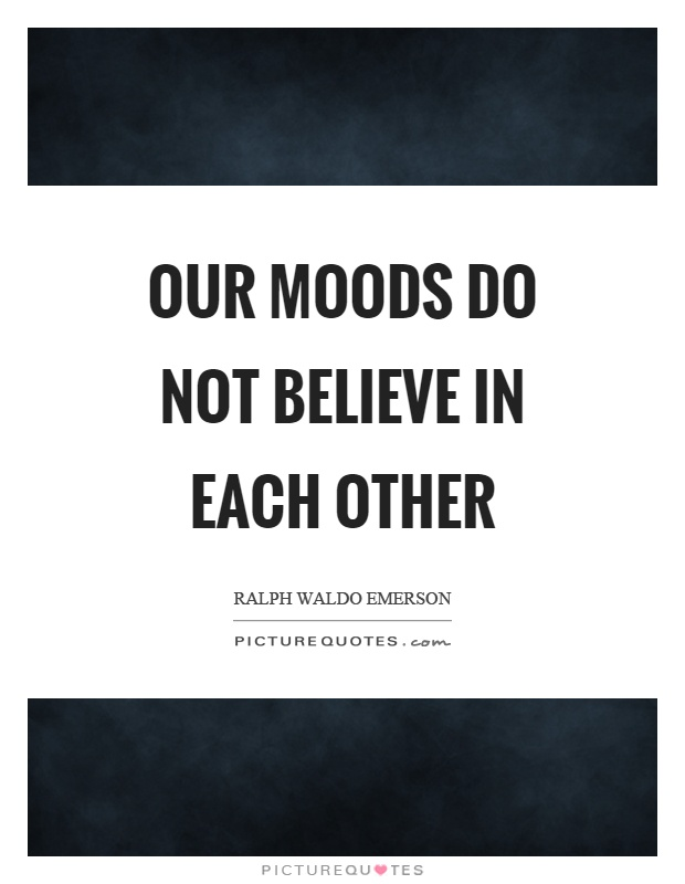 Our moods do not believe in each other Picture Quote #1