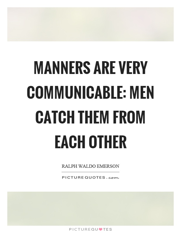 Manners are very communicable: men catch them from each other Picture Quote #1