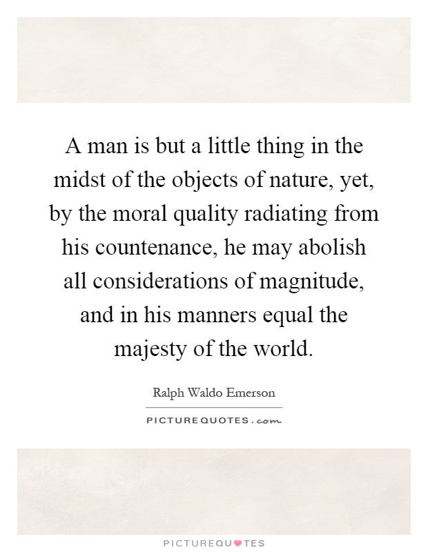 A man is but a little thing in the midst of the objects of nature, yet, by the moral quality radiating from his countenance, he may abolish all considerations of magnitude, and in his manners equal the majesty of the world Picture Quote #1