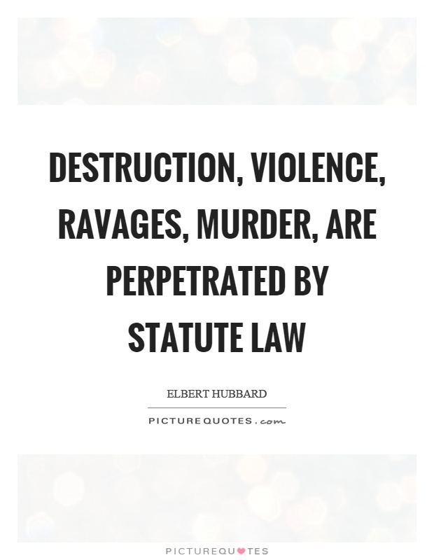 Destruction, violence, ravages, murder, are perpetrated by statute law Picture Quote #1
