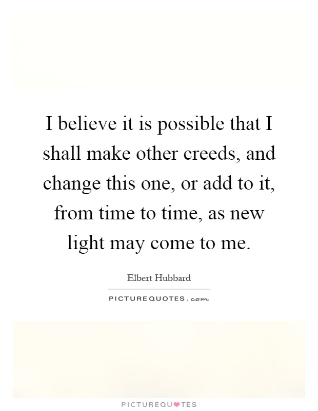 I believe it is possible that I shall make other creeds, and change this one, or add to it, from time to time, as new light may come to me Picture Quote #1
