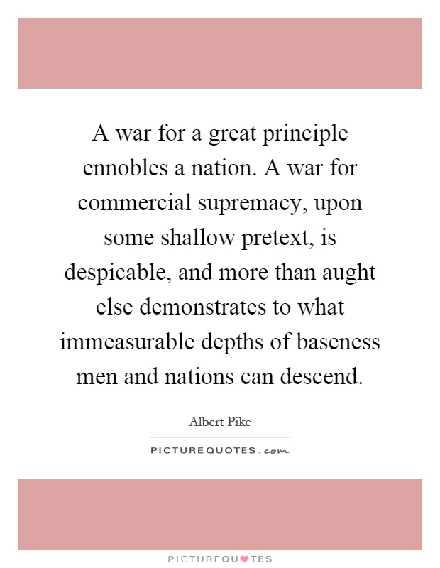 A war for a great principle ennobles a nation. A war for commercial supremacy, upon some shallow pretext, is despicable, and more than aught else demonstrates to what immeasurable depths of baseness men and nations can descend Picture Quote #1