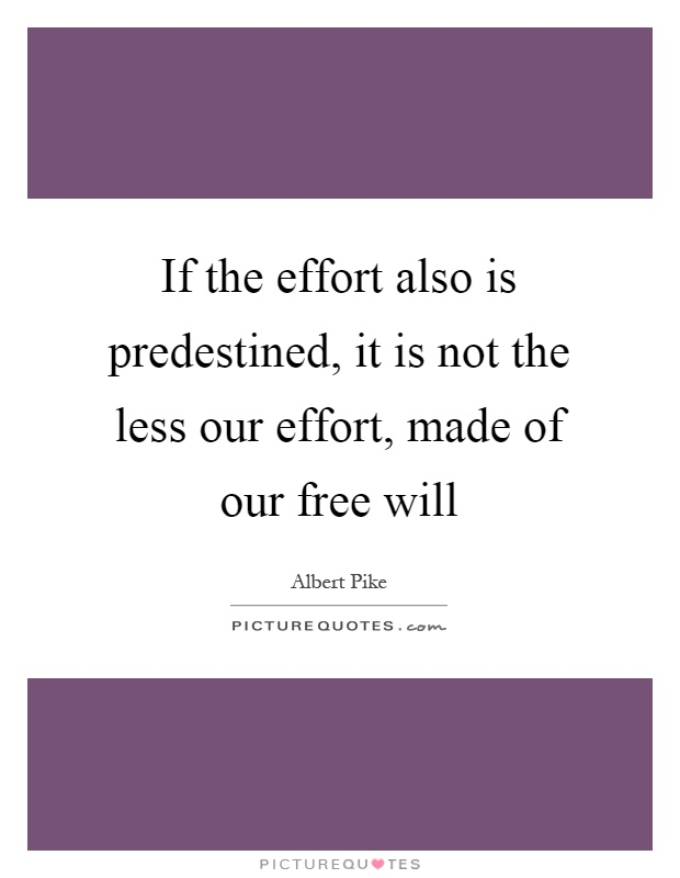 If the effort also is predestined, it is not the less our effort, made of our free will Picture Quote #1