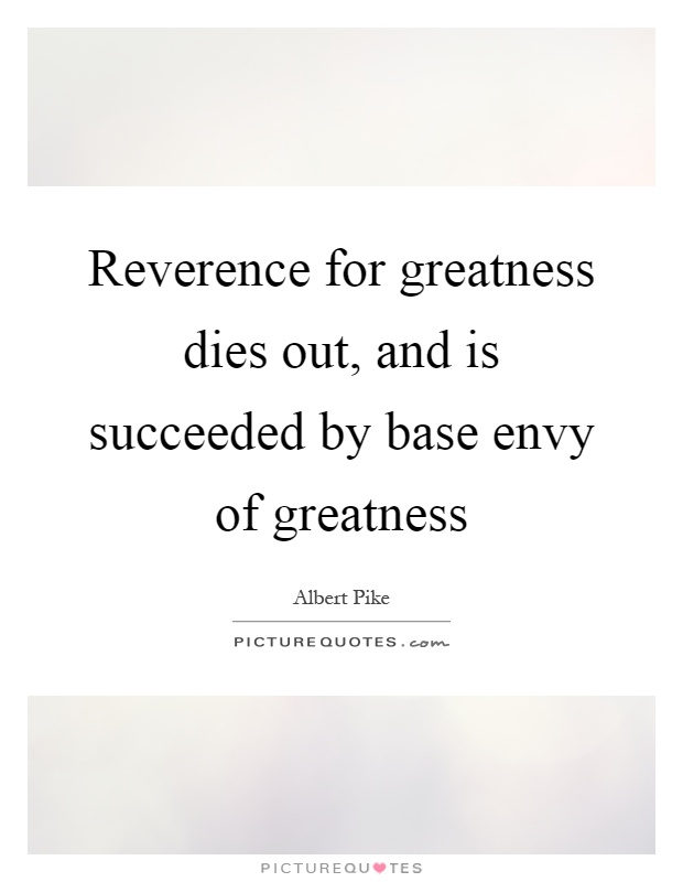 Reverence for greatness dies out, and is succeeded by base envy of greatness Picture Quote #1