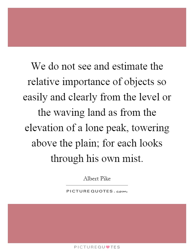 We do not see and estimate the relative importance of objects so easily and clearly from the level or the waving land as from the elevation of a lone peak, towering above the plain; for each looks through his own mist Picture Quote #1