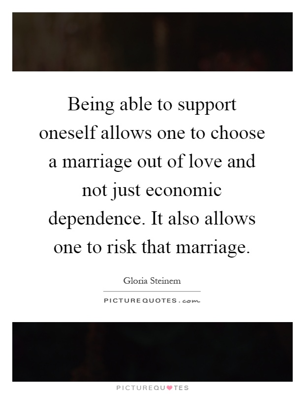 Being able to support oneself allows one to choose a marriage out of love and not just economic dependence. It also allows one to risk that marriage Picture Quote #1