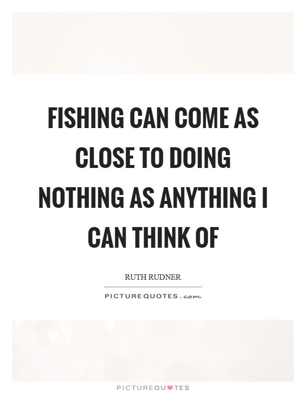 Fishing can come as close to doing nothing as anything I can think of Picture Quote #1