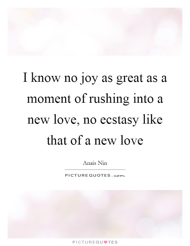 I know no joy as great as a moment of rushing into a new love, no ecstasy like that of a new love Picture Quote #1