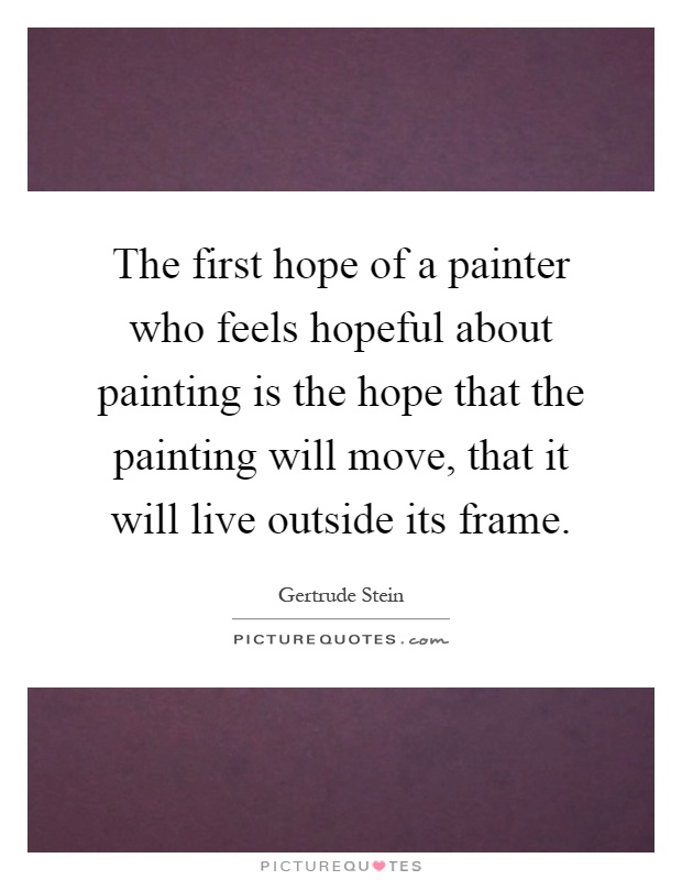The first hope of a painter who feels hopeful about painting is the hope that the painting will move, that it will live outside its frame Picture Quote #1