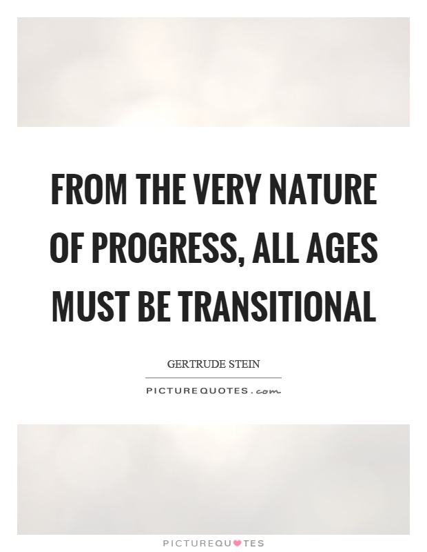 From the very nature of progress, all ages must be transitional Picture Quote #1