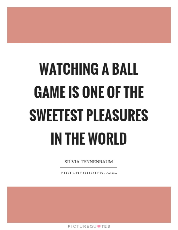 Watching a ball game is one of the sweetest pleasures in the world Picture Quote #1