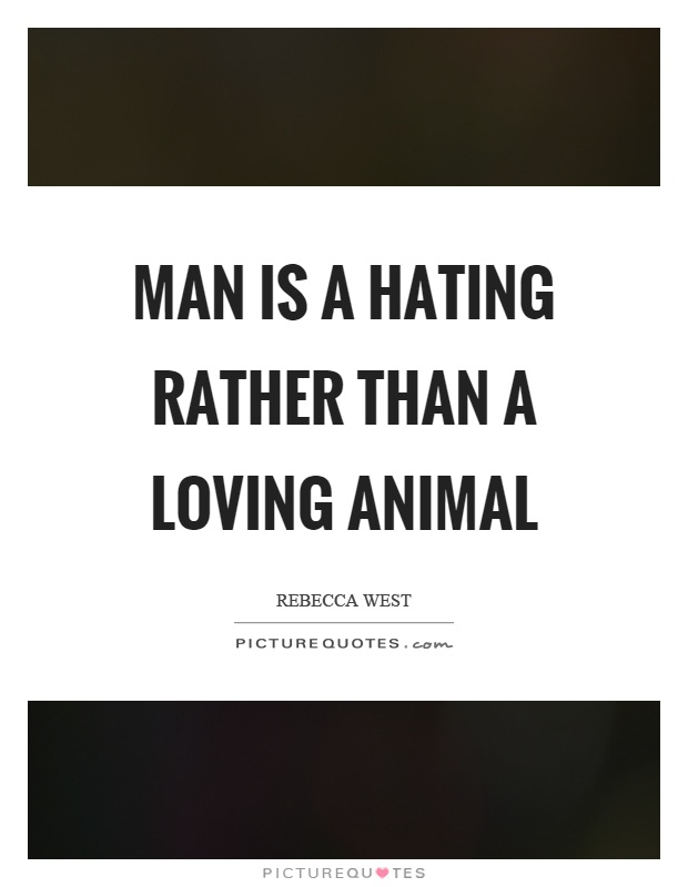 Man is a hating rather than a loving animal Picture Quote #1