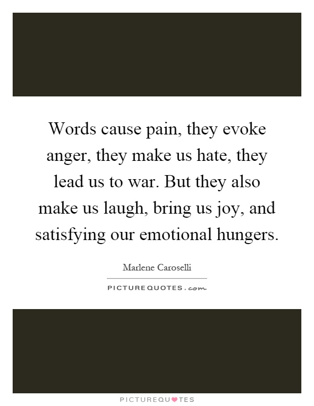 Words cause pain, they evoke anger, they make us hate, they lead us to war. But they also make us laugh, bring us joy, and satisfying our emotional hungers Picture Quote #1