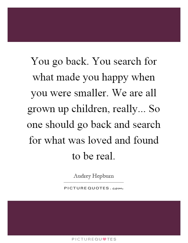 You go back. You search for what made you happy when you were smaller. We are all grown up children, really... So one should go back and search for what was loved and found to be real Picture Quote #1