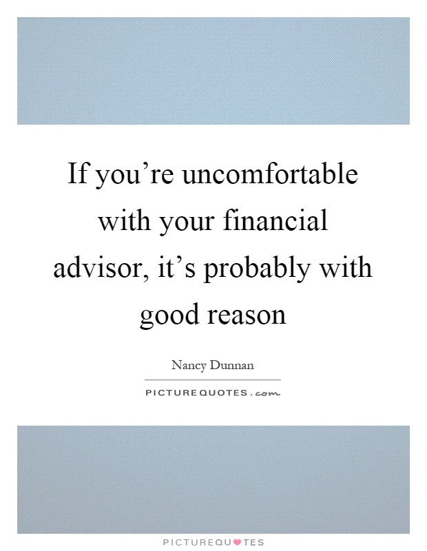 If you're uncomfortable with your financial advisor, it's probably with good reason Picture Quote #1