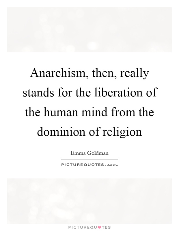 Anarchism, then, really stands for the liberation of the human mind from the dominion of religion Picture Quote #1