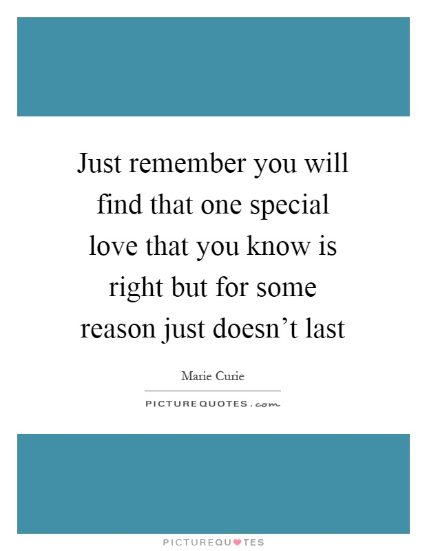 Just remember you will find that one special love that you know is right but for some reason just doesn't last Picture Quote #1