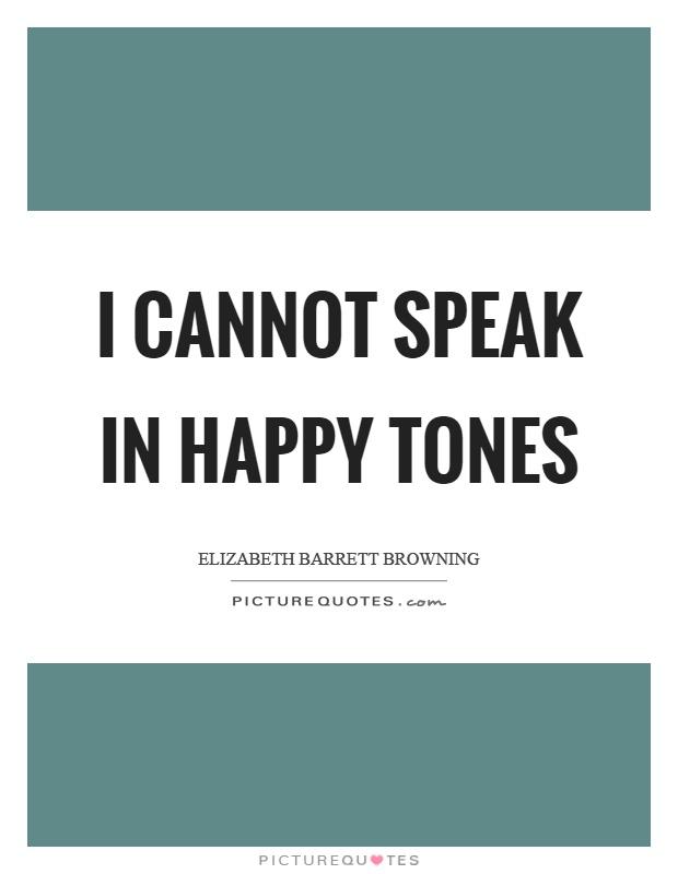 I cannot speak in happy tones Picture Quote #1