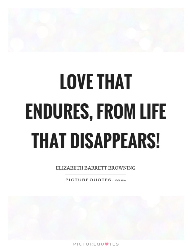 Love that endures, from life that disappears! Picture Quote #1