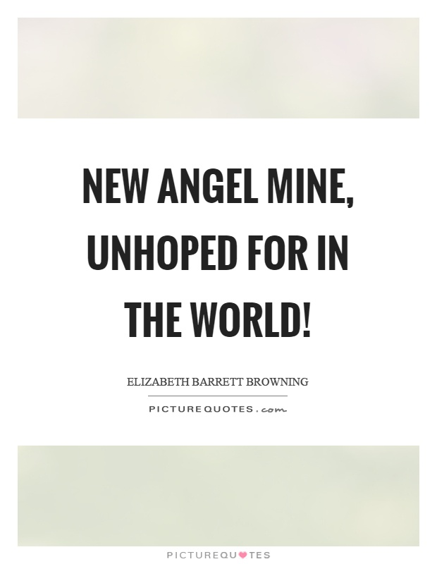 New angel mine, unhoped for in the world! Picture Quote #1