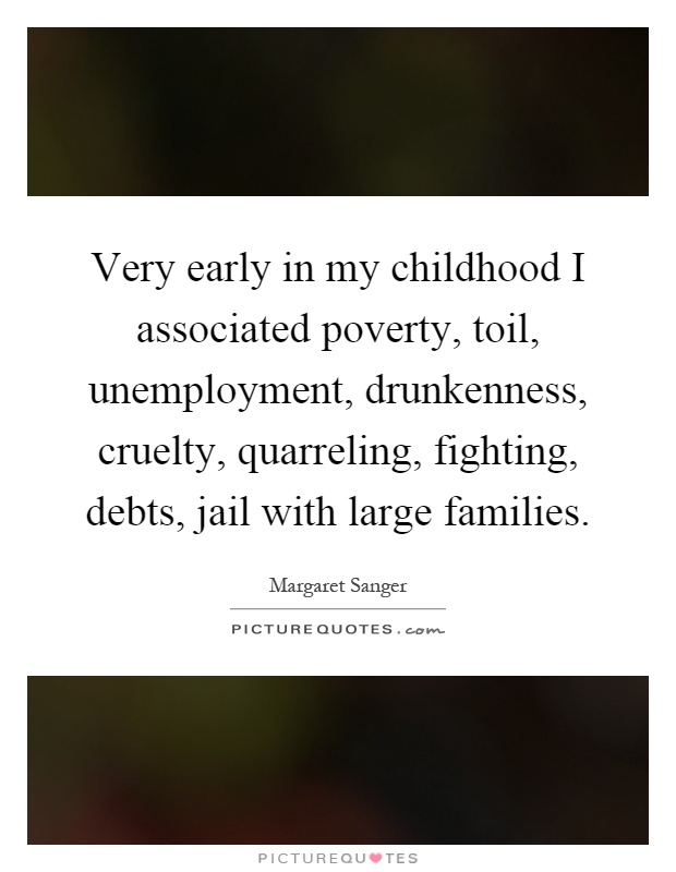 Very early in my childhood I associated poverty, toil, unemployment, drunkenness, cruelty, quarreling, fighting, debts, jail with large families Picture Quote #1