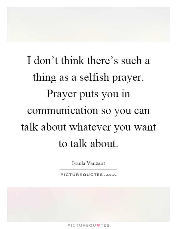 I don't think there's such a thing as a selfish prayer. Prayer puts you in communication so you can talk about whatever you want to talk about Picture Quote #1
