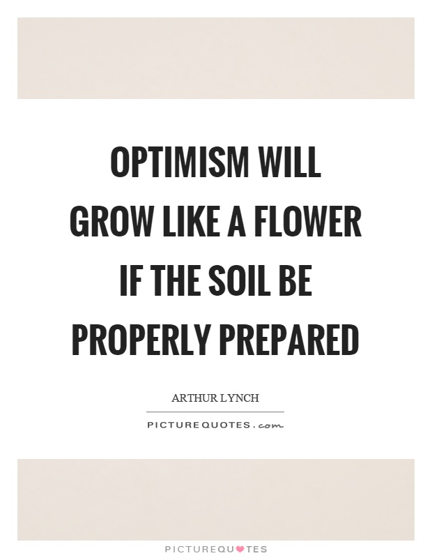 Optimism will grow like a flower if the soil be properly prepared Picture Quote #1
