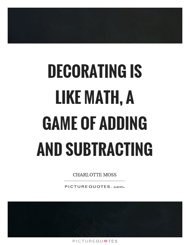 Decorating is like math, a game of adding and subtracting Picture Quote #1