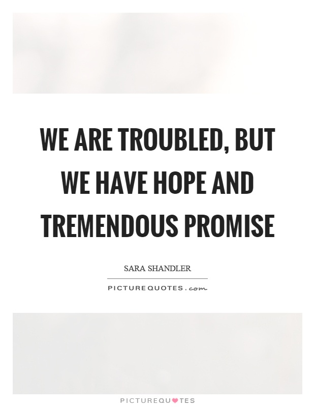 We are troubled, but we have hope and tremendous promise Picture Quote #1