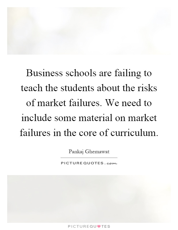 Business schools are failing to teach the students about the risks of market failures. We need to include some material on market failures in the core of curriculum Picture Quote #1