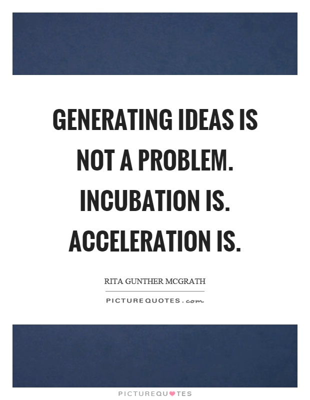 Generating ideas is not a problem. Incubation is. Acceleration is Picture Quote #1