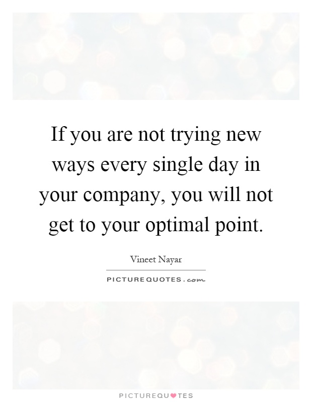 If you are not trying new ways every single day in your company, you will not get to your optimal point Picture Quote #1