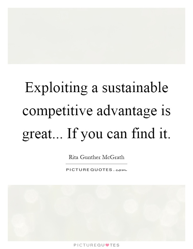 Exploiting a sustainable competitive advantage is great... If you can find it Picture Quote #1